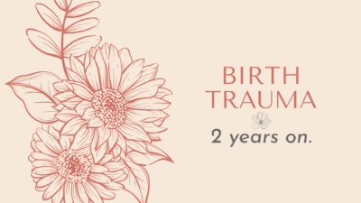 Birth Trauma – 2 years on.